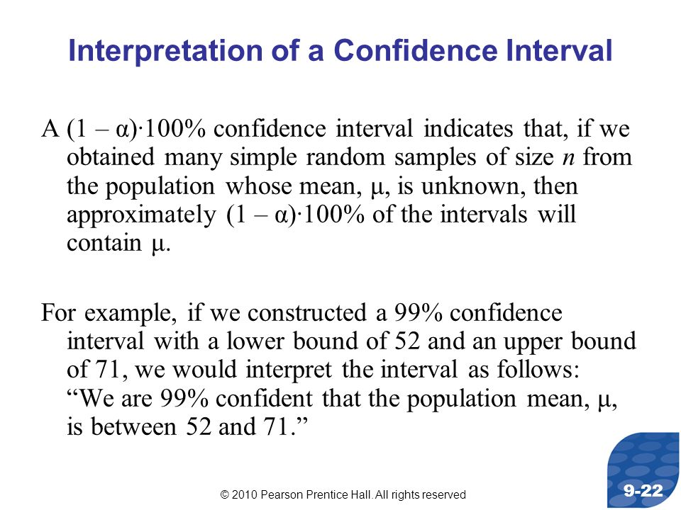 © 2010 Pearson Prentice Hall. All rights reserved 9-22 Interpretation of a Confidence Interval A (1 – α)·100% confidence interval indicates that, if w