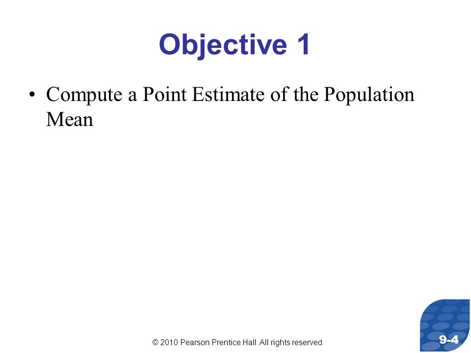 © 2010 Pearson Prentice Hall. All rights reserved 9-4 Objective 1 Compute a Point Estimate of the Population Mean