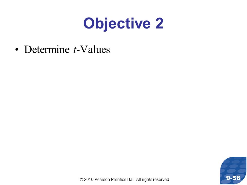 © 2010 Pearson Prentice Hall. All rights reserved 9-56 Objective 2 Determine t-Values