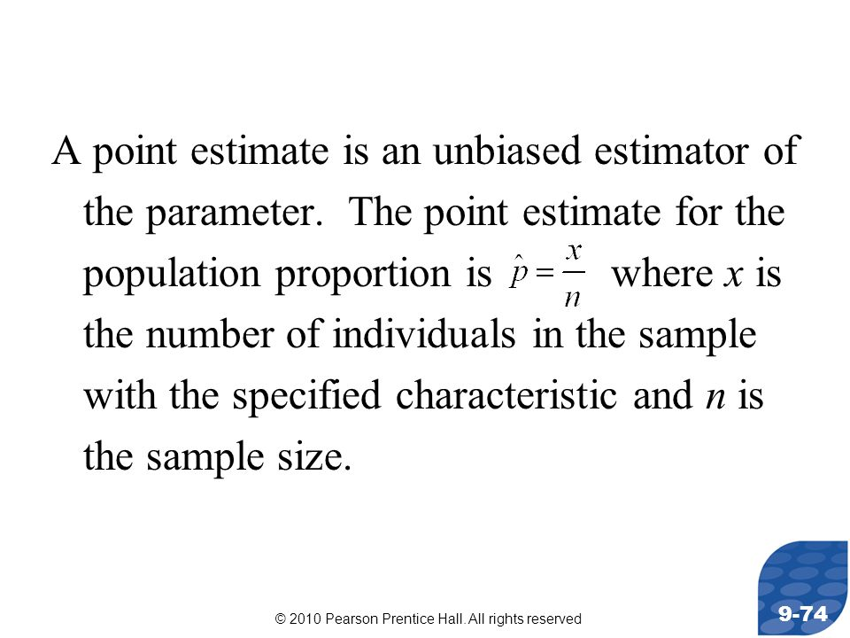 © 2010 Pearson Prentice Hall. All rights reserved 9-74 A point estimate is an unbiased estimator of the parameter. The point estimate for the populati
