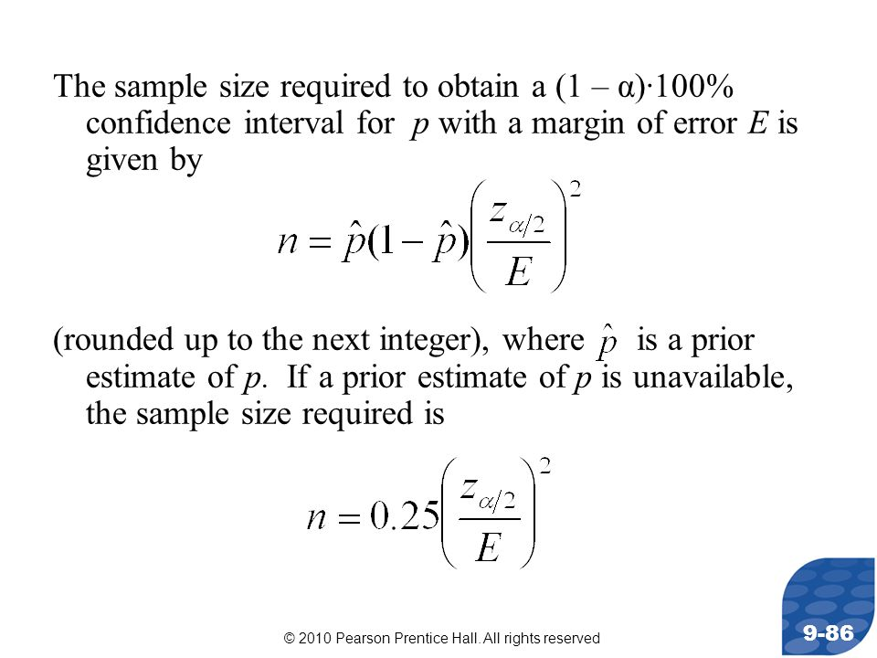 © 2010 Pearson Prentice Hall. All rights reserved 9-86 The sample size required to obtain a (1 – α)·100% confidence interval for p with a margin of er