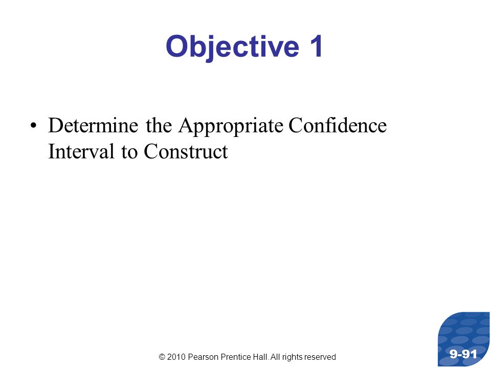 © 2010 Pearson Prentice Hall. All rights reserved 9-91 Objective 1 Determine the Appropriate Confidence Interval to Construct