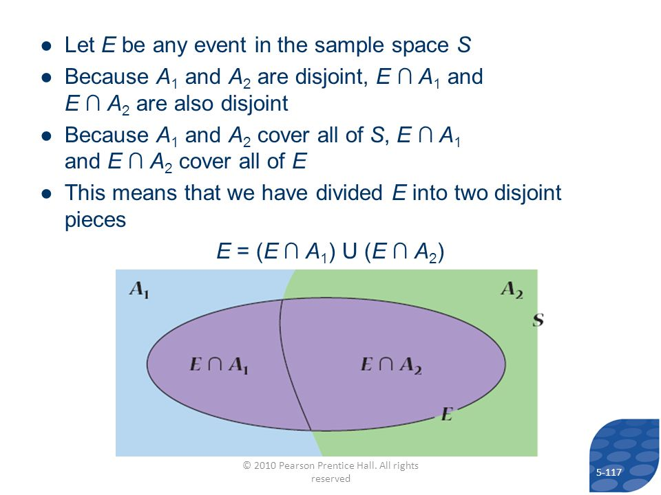 Let E be any event in the sample space S Because A 1 and A 2 are disjoint, E A 1 and E A 2 are also disjoint Because A 1 and A 2 cover all of S, E A 1 and E A 2 cover all of E This means that we have divided E into two disjoint pieces E = (E A 1 ) U (E A 2 ) 5-117 © 2010 Pearson Prentice Hall.