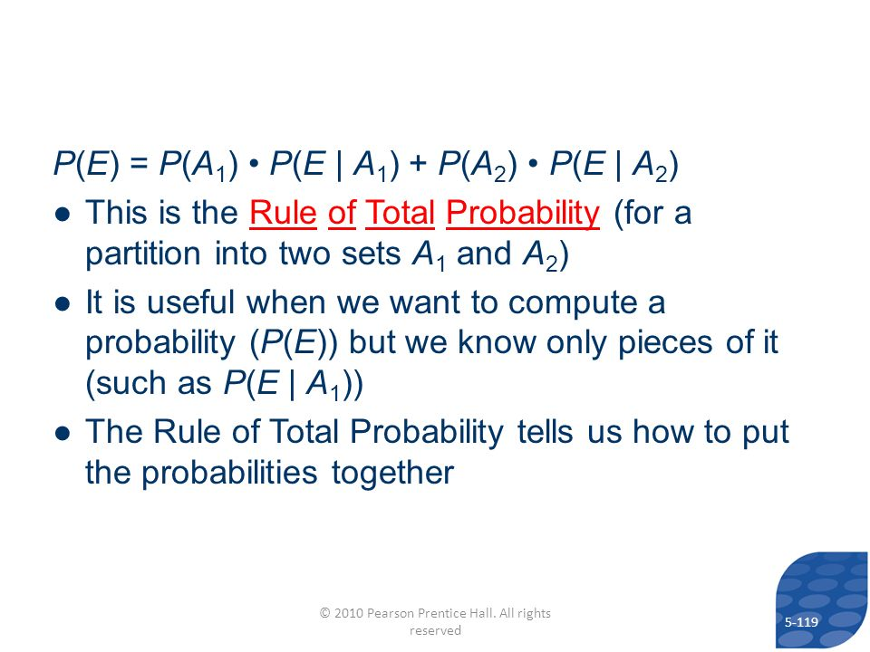 P(E) = P(A 1 ) P(E | A 1 ) + P(A 2 ) P(E | A 2 ) This is the Rule of Total Probability (for a partition into two sets A 1 and A 2 ) It is useful when we want to compute a probability (P(E)) but we know only pieces of it (such as P(E | A 1 )) The Rule of Total Probability tells us how to put the probabilities together 5-119 © 2010 Pearson Prentice Hall.