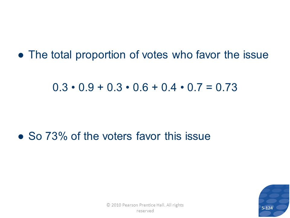 The total proportion of votes who favor the issue 0.3 0.9 + 0.3 0.6 + 0.4 0.7 = 0.73 So 73% of the voters favor this issue 5-124 © 2010 Pearson Prentice Hall.