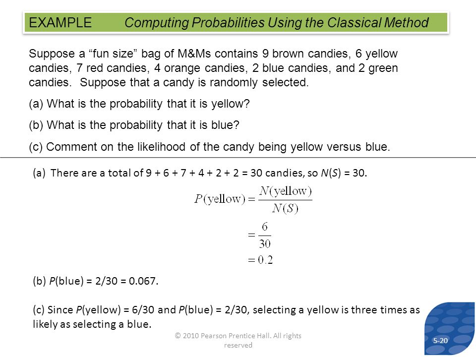 EXAMPLE Computing Probabilities Using the Classical Method Suppose a fun size bag of M&Ms contains 9 brown candies, 6 yellow candies, 7 red candies, 4