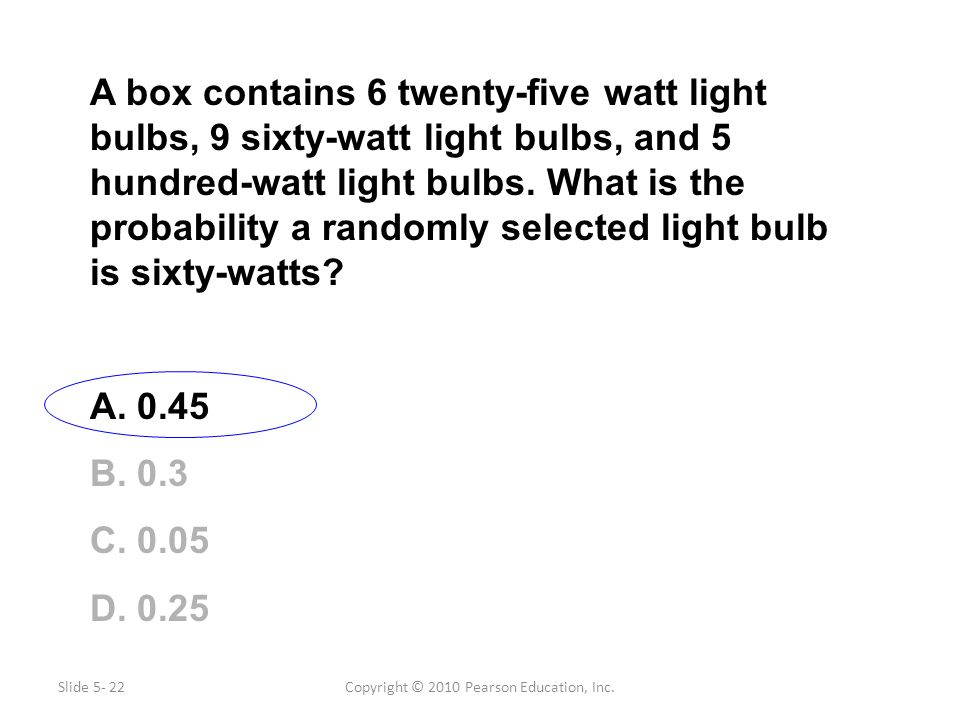 Copyright © 2010 Pearson Education, Inc. A box contains 6 twenty-five watt light bulbs, 9 sixty-watt light bulbs, and 5 hundred-watt light bulbs. What