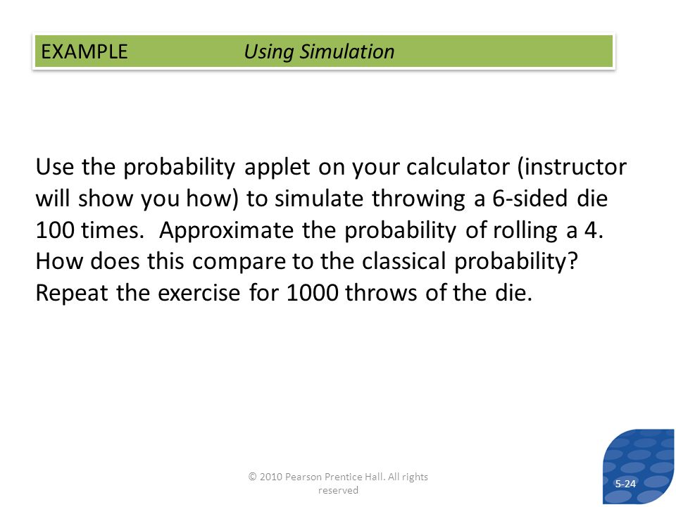 Use the probability applet on your calculator (instructor will show you how) to simulate throwing a 6-sided die 100 times. Approximate the probability