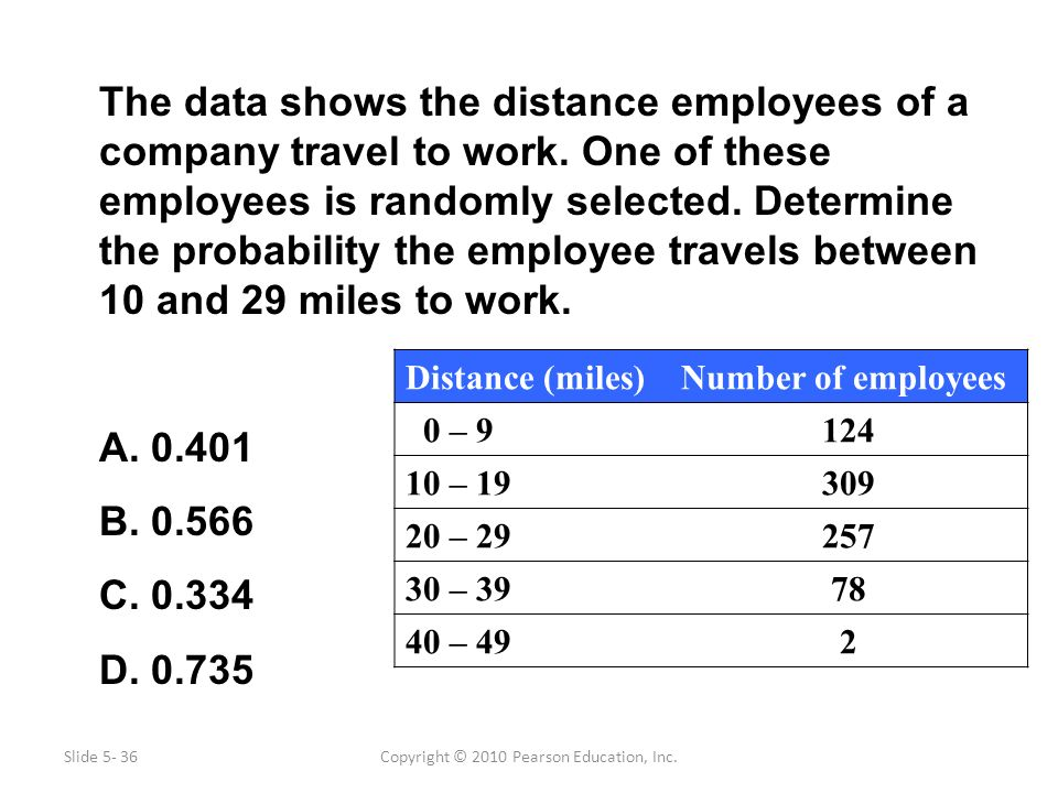 Copyright © 2010 Pearson Education, Inc. The data shows the distance employees of a company travel to work. One of these employees is randomly selecte