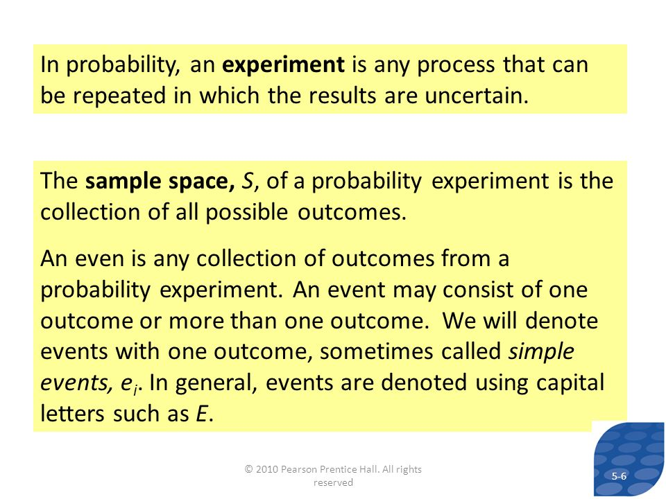 In probability, an experiment is any process that can be repeated in which the results are uncertain. The sample space, S, of a probability experiment