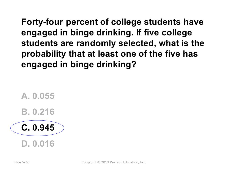 Copyright © 2010 Pearson Education, Inc. Forty-four percent of college students have engaged in binge drinking. If five college students are randomly
