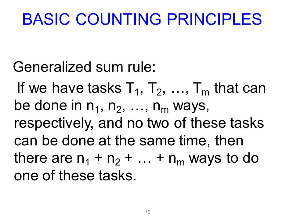 79 Generalized sum rule: If we have tasks T 1, T 2, …, T m that can be done in n 1, n 2, …, n m ways, respectively, and no two of these tasks can be d