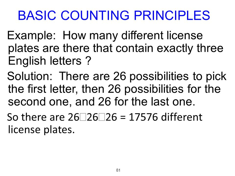 81 Example: How many different license plates are there that contain exactly three English letters ? Solution: There are 26 possibilities to pick the
