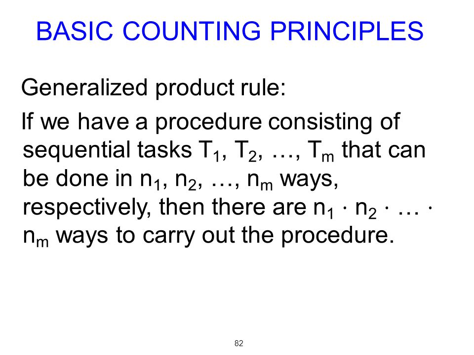 82 Generalized product rule: If we have a procedure consisting of sequential tasks T 1, T 2, …, T m that can be done in n 1, n 2, …, n m ways, respect