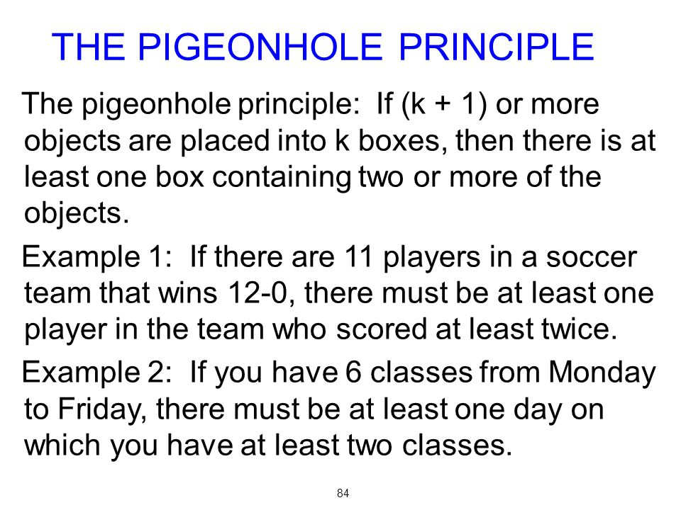 84 The pigeonhole principle: If (k + 1) or more objects are placed into k boxes, then there is at least one box containing two or more of the objects.