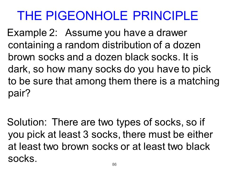 86 Example 2: Assume you have a drawer containing a random distribution of a dozen brown socks and a dozen black socks.