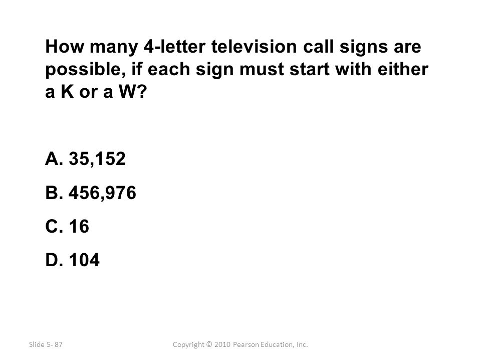 Copyright © 2010 Pearson Education, Inc. How many 4-letter television call signs are possible, if each sign must start with either a K or a W? A. 35,1