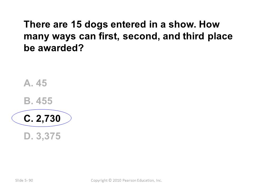 Copyright © 2010 Pearson Education, Inc. There are 15 dogs entered in a show. How many ways can first, second, and third place be awarded? A. 45 B. 45