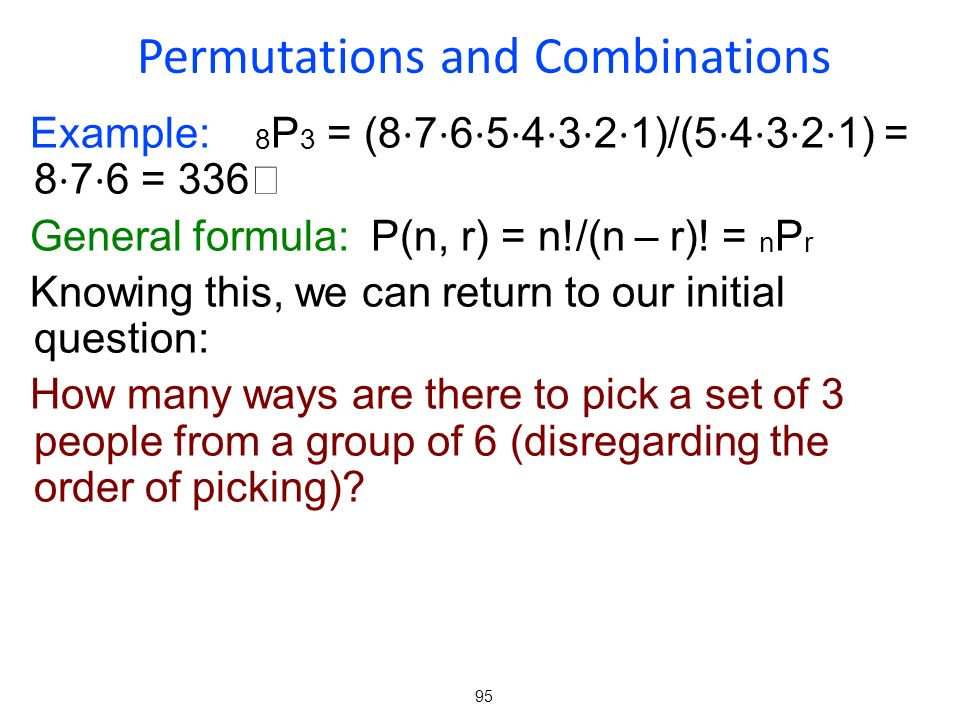 95 Example: 8 P 3 = (8 7 6 5 4 3 2 1)/(5 4 3 2 1) = 8 7 6 = 336 General formula: P(n, r) = n!/(n – r)! = n P r Knowing this, we can return to our init