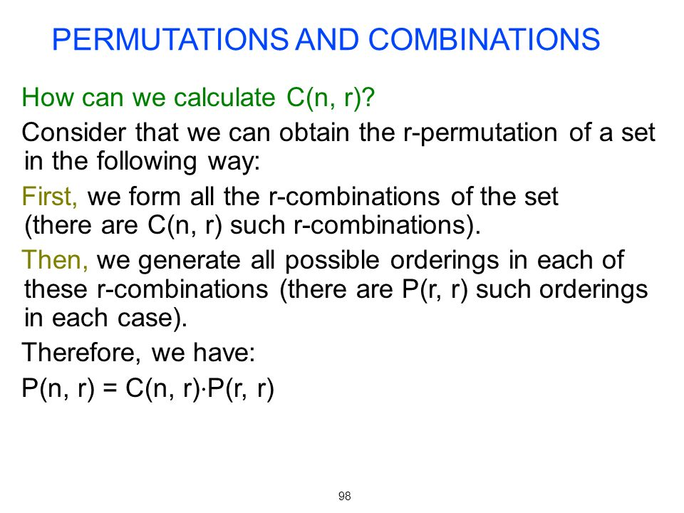 98 How can we calculate C(n, r)? Consider that we can obtain the r-permutation of a set in the following way: First, we form all the r-combinations of