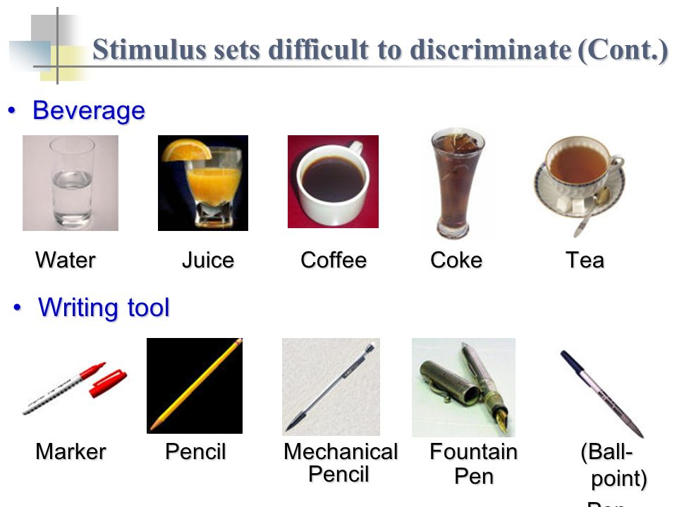 Stimulus sets difficult to discriminate (Cont.) WaterJuiceCoffeeCokeTea BeverageBeverage MarkerPencilMechanical Pencil PencilFountainPen (Ball- point) Pen Writing toolWriting tool