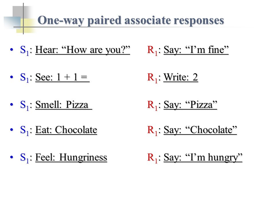 S 1 : Hear: How are you R 1 : Say: Im fineS 1 : Hear: How are you R 1 : Say: Im fine One-way paired associate responses S 1 : See: = R 1 : Write: 2S 1 : See: = R 1 : Write: 2 S 1 : Smell: PizzaR 1 : Say: PizzaS 1 : Smell: PizzaR 1 : Say: Pizza S 1 : Eat: ChocolateR 1 : Say: ChocolateS 1 : Eat: ChocolateR 1 : Say: Chocolate S 1 : Feel: HungrinessR 1 : Say: Im hungryS 1 : Feel: HungrinessR 1 : Say: Im hungry