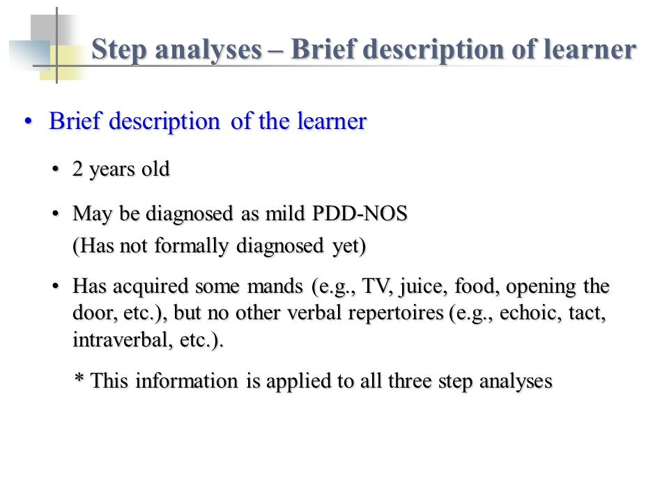 Step analyses – Brief description of learner Brief description of the learnerBrief description of the learner 2 years old2 years old May be diagnosed as mild PDD-NOSMay be diagnosed as mild PDD-NOS (Has not formally diagnosed yet) Has acquired some mands (e.g., TV, juice, food, opening the door, etc.), but no other verbal repertoires (e.g., echoic, tact, intraverbal, etc.).Has acquired some mands (e.g., TV, juice, food, opening the door, etc.), but no other verbal repertoires (e.g., echoic, tact, intraverbal, etc.).