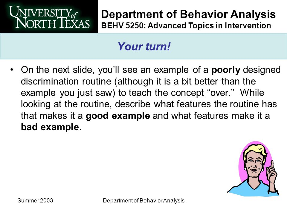 BEHV 5250: Advanced Topics in Intervention Summer 2003Department of Behavior Analysis Your turn! On the next slide, youll see an example of a poorly d