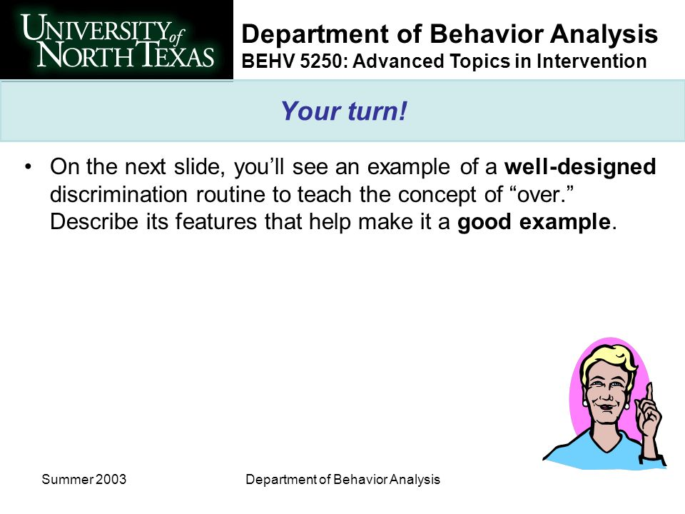 BEHV 5250: Advanced Topics in Intervention Summer 2003Department of Behavior Analysis Your turn! On the next slide, youll see an example of a well-des