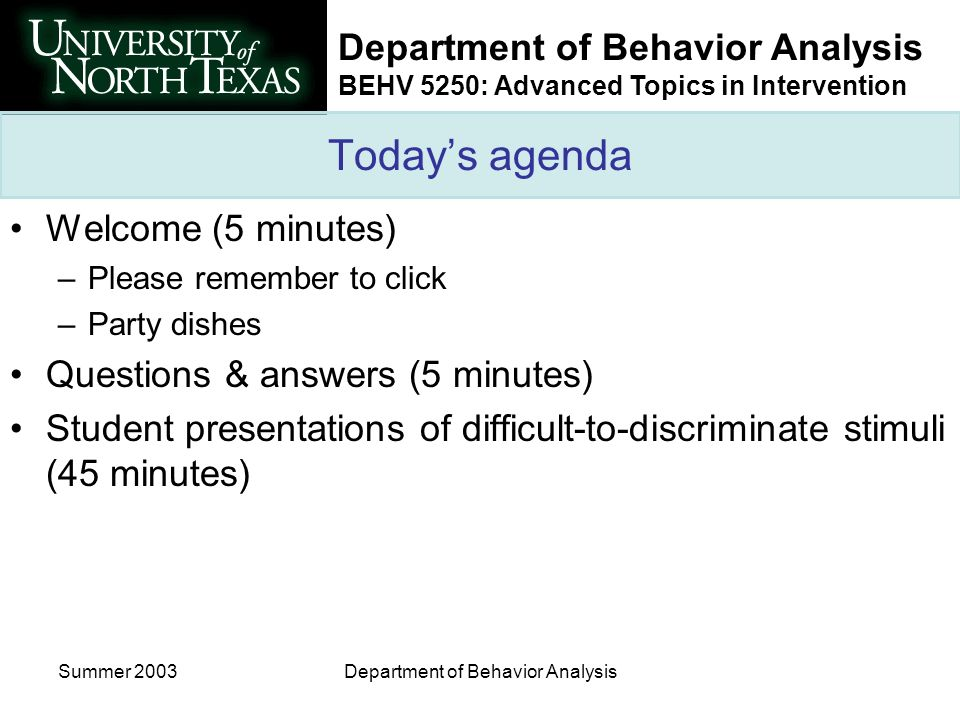 Department of Behavior Analysis BEHV 5250: Advanced Topics in Intervention Summer 2003Department of Behavior Analysis Todays agenda Welcome (5 minutes