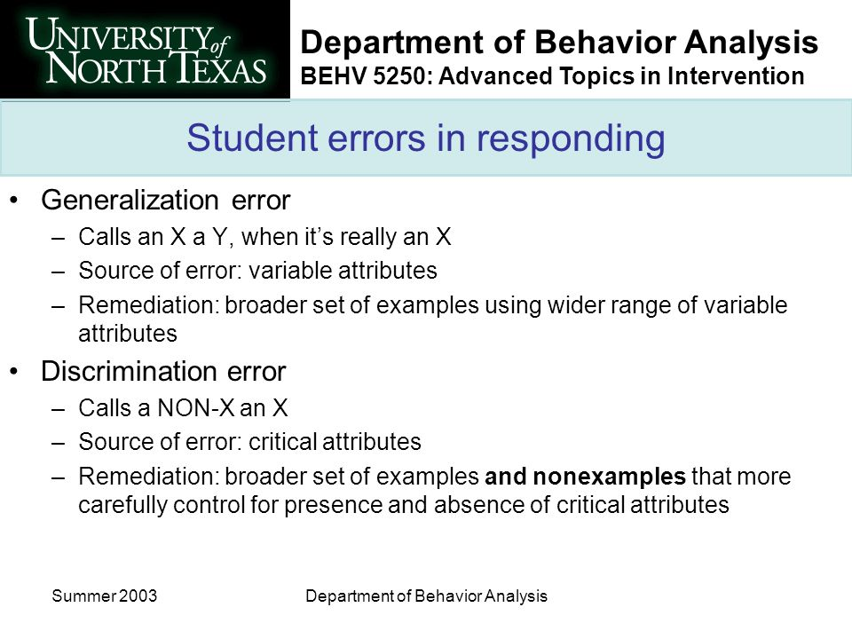 Department of Behavior Analysis BEHV 5250: Advanced Topics in Intervention Summer 2003Department of Behavior Analysis Student errors in responding Generalization error –Calls an X a Y, when its really an X –Source of error: variable attributes –Remediation: broader set of examples using wider range of variable attributes Discrimination error –Calls a NON-X an X –Source of error: critical attributes –Remediation: broader set of examples and nonexamples that more carefully control for presence and absence of critical attributes