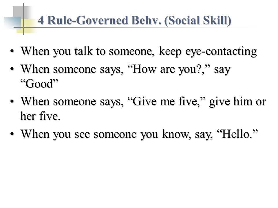 When you talk to someone, keep eye-contactingWhen you talk to someone, keep eye-contacting When someone says, How are you?, say GoodWhen someone says,