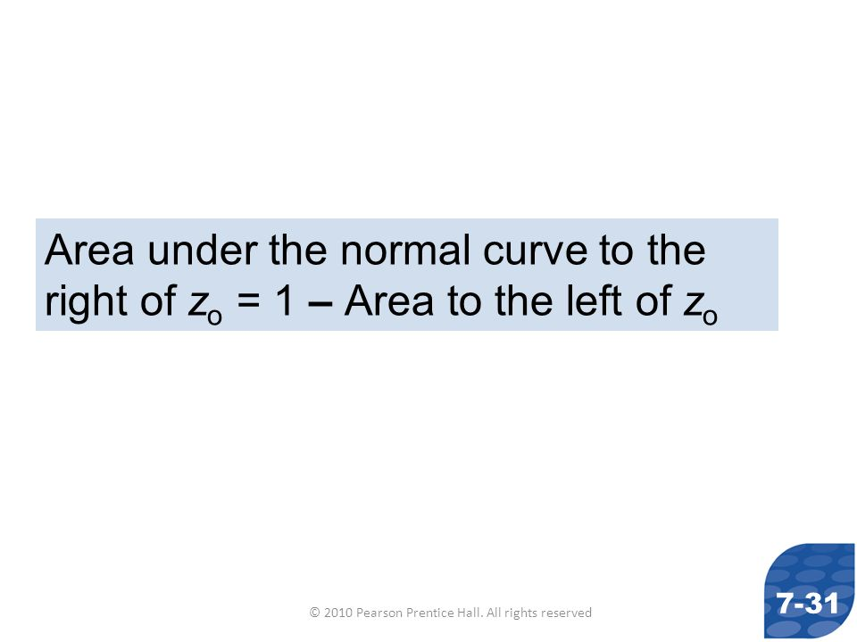 © 2010 Pearson Prentice Hall. All rights reserved Area under the normal curve to the right of z o = 1 – Area to the left of z o 7-31