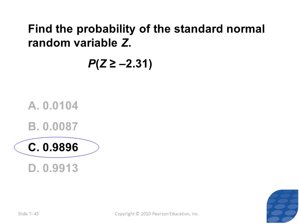 Copyright © 2010 Pearson Education, Inc. Find the probability of the standard normal random variable Z. P(Z –2.31) A. 0.0104 B. 0.0087 C. 0.9896 D. 0.