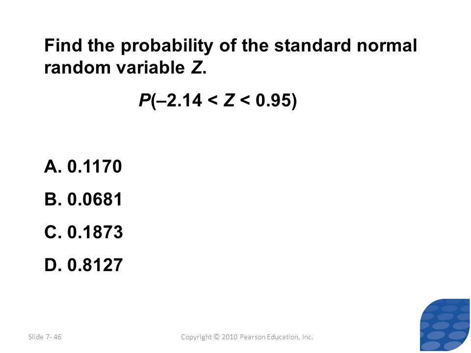 Copyright © 2010 Pearson Education, Inc. Find the probability of the standard normal random variable Z. P(–2.14 < Z < 0.95) A. 0.1170 B. 0.0681 C. 0.1