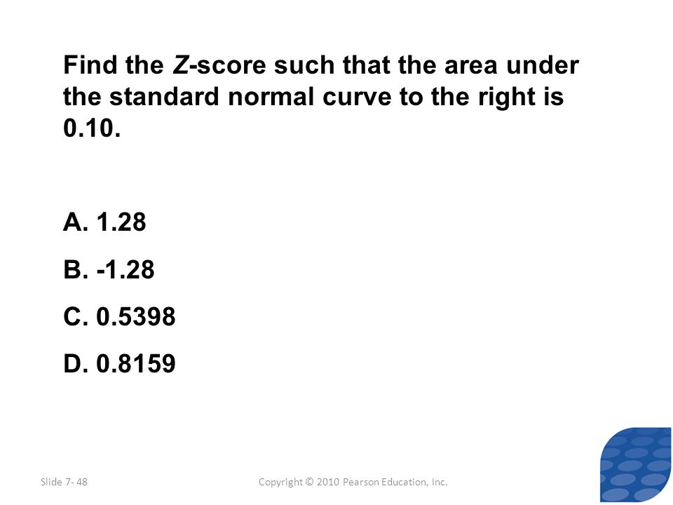 Copyright © 2010 Pearson Education, Inc. Find the Z-score such that the area under the standard normal curve to the right is 0.10. A. 1.28 B. -1.28 C.