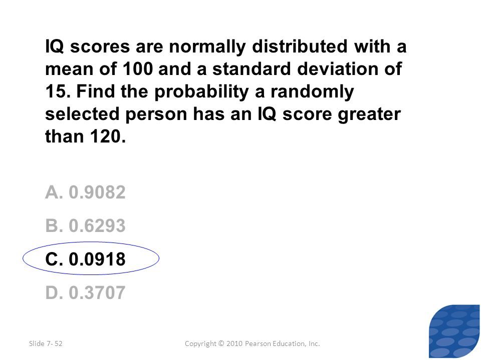 Copyright © 2010 Pearson Education, Inc. IQ scores are normally distributed with a mean of 100 and a standard deviation of 15. Find the probability a