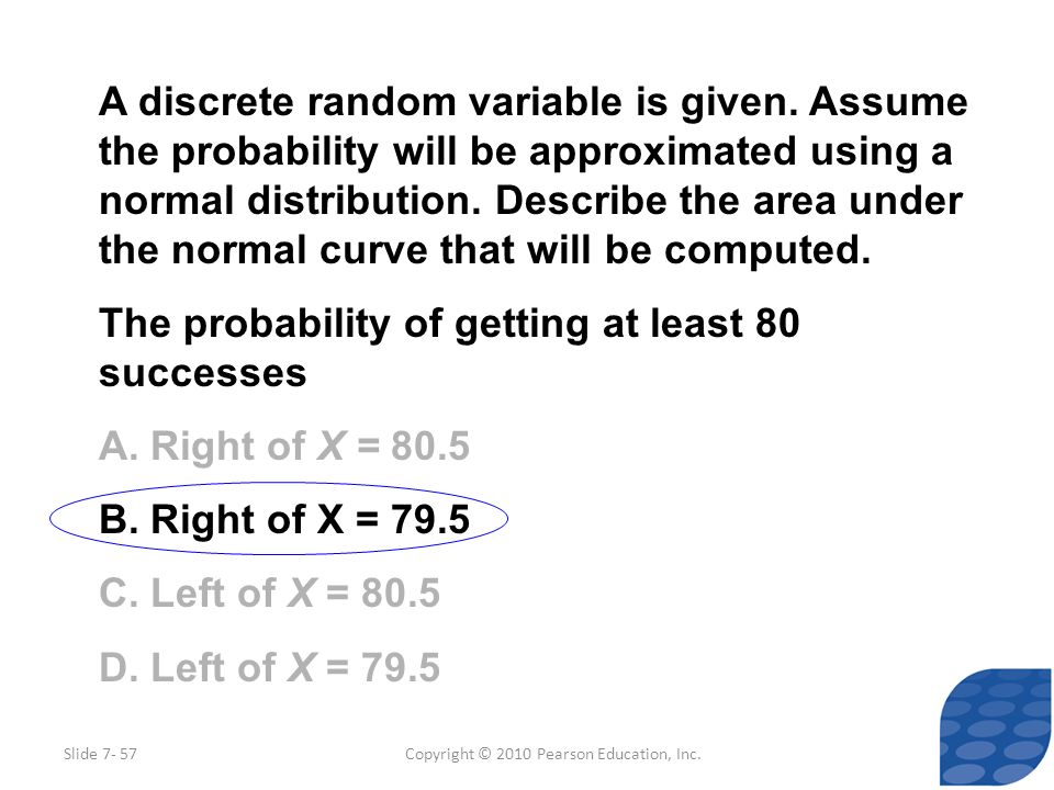 Copyright © 2010 Pearson Education, Inc. A discrete random variable is given. Assume the probability will be approximated using a normal distribution.