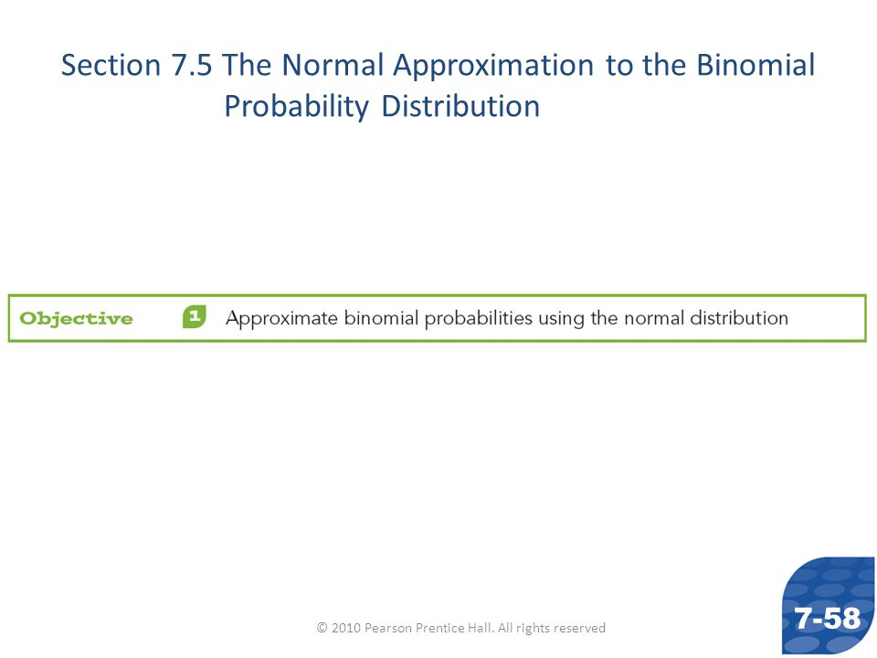 © 2010 Pearson Prentice Hall. All rights reserved Section 7.5 The Normal Approximation to the Binomial Probability Distribution 7-58
