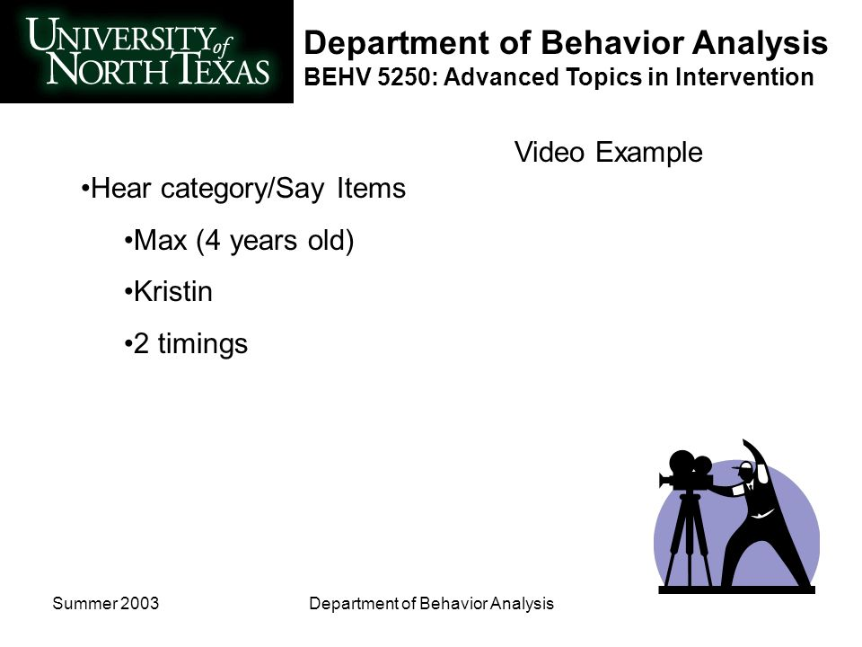 Department of Behavior Analysis BEHV 5250: Advanced Topics in Intervention Summer 2003Department of Behavior Analysis Video Example Hear category/Say Items Max (4 years old) Kristin 2 timings