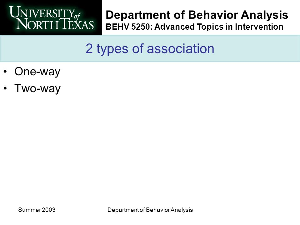 Department of Behavior Analysis BEHV 5250: Advanced Topics in Intervention Summer 2003Department of Behavior Analysis 2 types of association One-way Two-way
