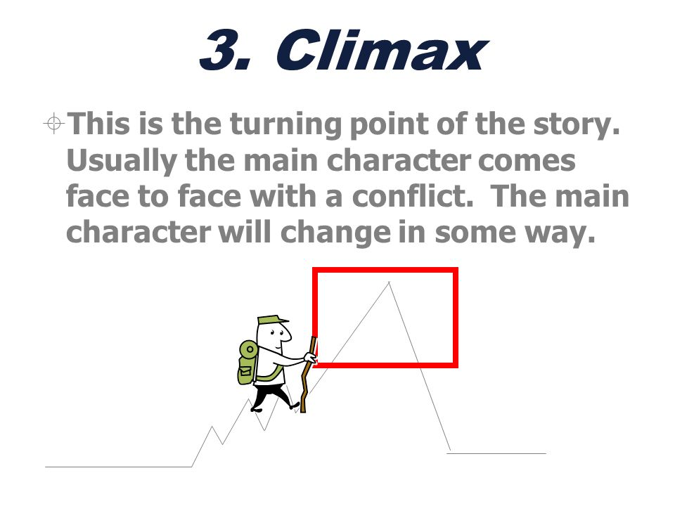 3. Climax This is the turning point of the story. Usually the main character comes face to face with a conflict. The main character will change in som