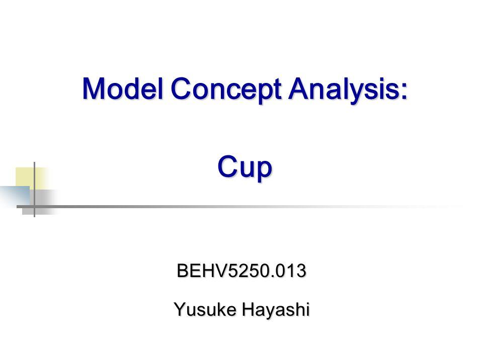 BEHV5250.013 Yusuke Hayashi Model Concept Analysis: Cup