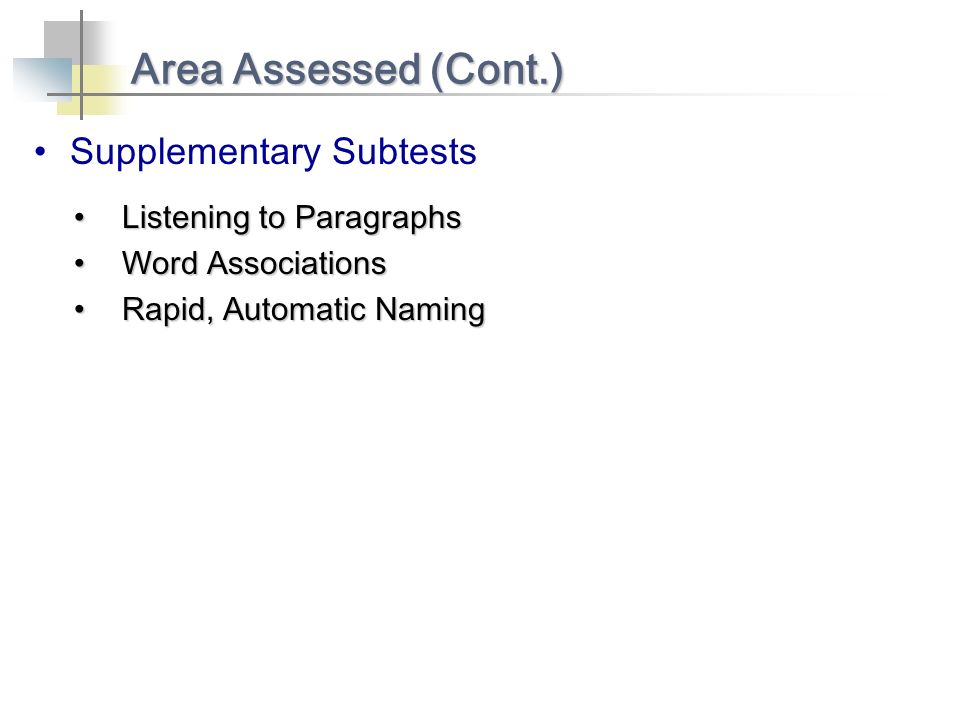 Supplementary Subtests Area Assessed (Cont.) Listening to ParagraphsListening to Paragraphs Word AssociationsWord Associations Rapid, Automatic Naming