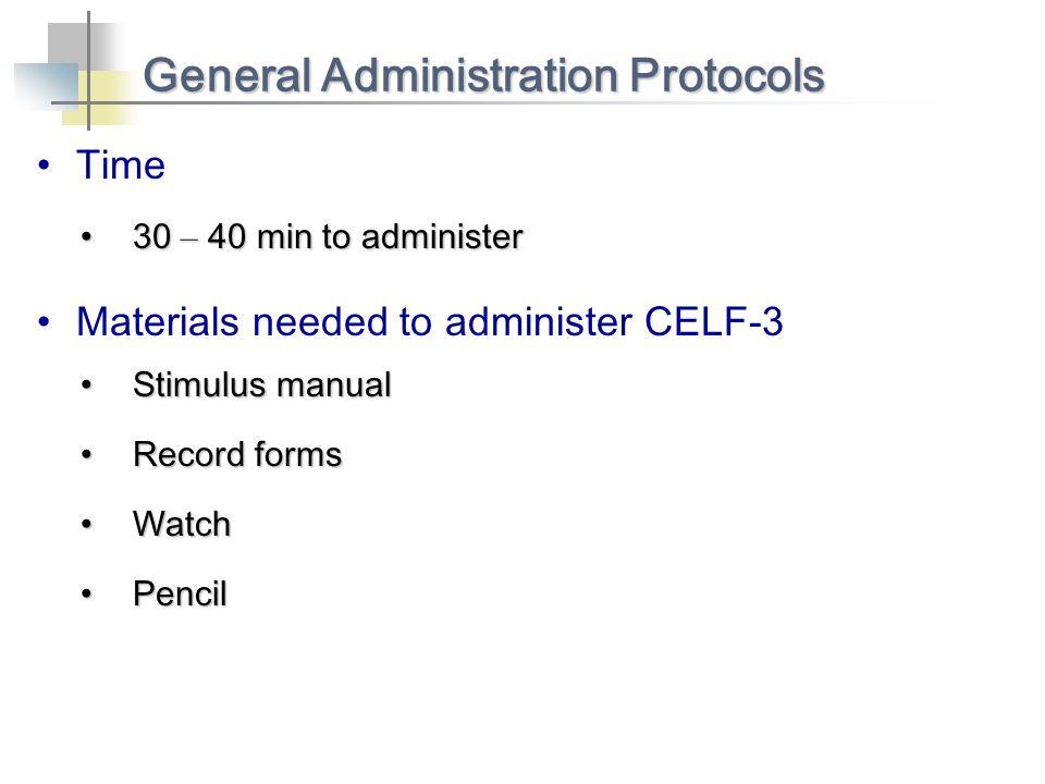 Time General Administration Protocols 30 – 40 min to administer30 – 40 min to administer Materials needed to administer CELF-3 Stimulus manualStimulus