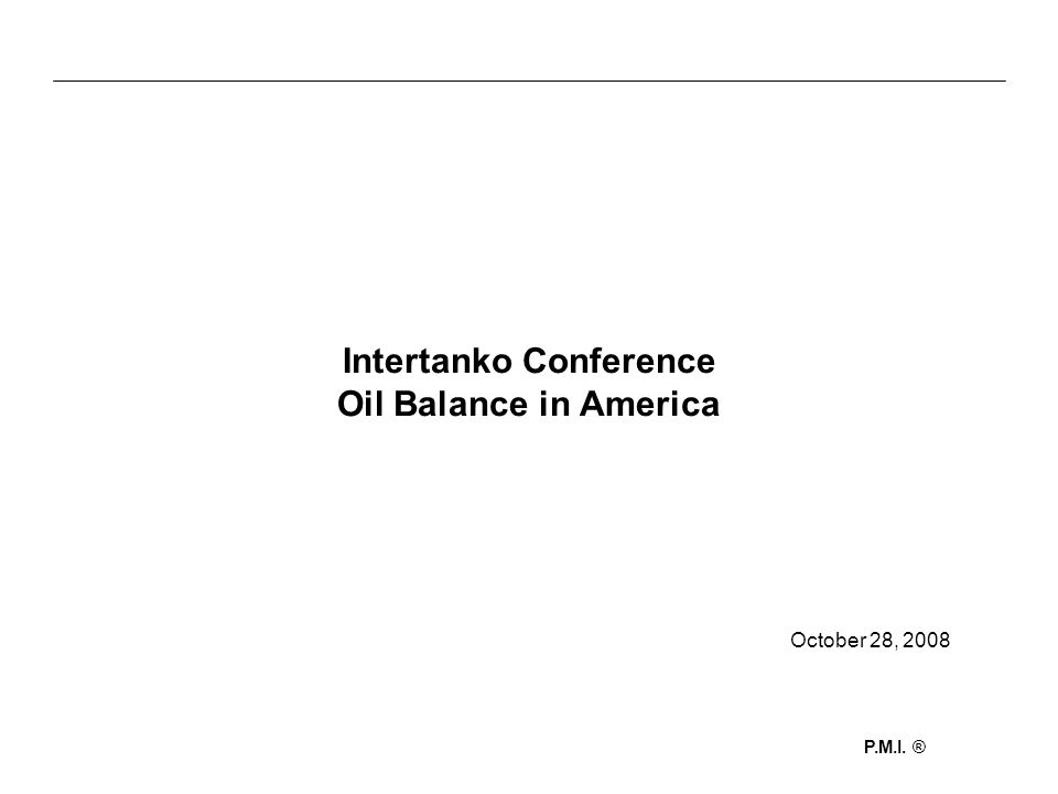 P.M.I. ® Intertanko Conference Oil Balance in America October 28, 2008