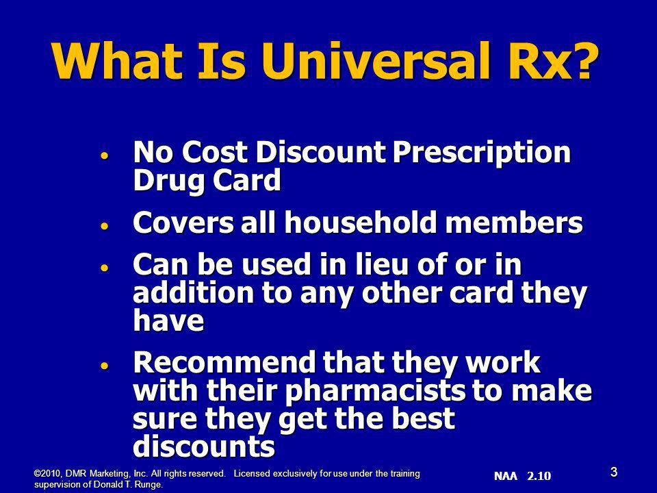 SL _SS 4.08 (3) No Cost Discount Prescription Drug Card No Cost Discount Prescription Drug Card Covers all household members Covers all household members Can be used in lieu of or in addition to any other card they have Can be used in lieu of or in addition to any other card they have Recommend that they work with their pharmacists to make sure they get the best discounts Recommend that they work with their pharmacists to make sure they get the best discounts What Is Universal Rx.