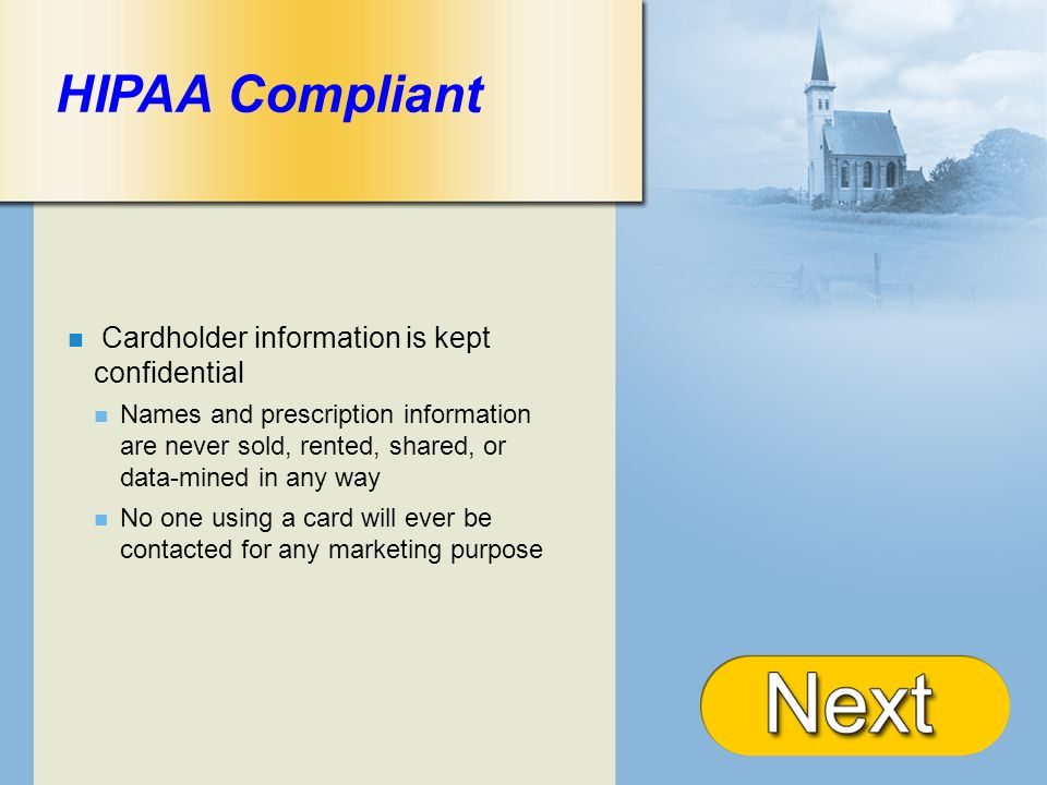 + HIPAA Compliant Cardholder information is kept confidential Names and prescription information are never sold, rented, shared, or data-mined in any way No one using a card will ever be contacted for any marketing purpose