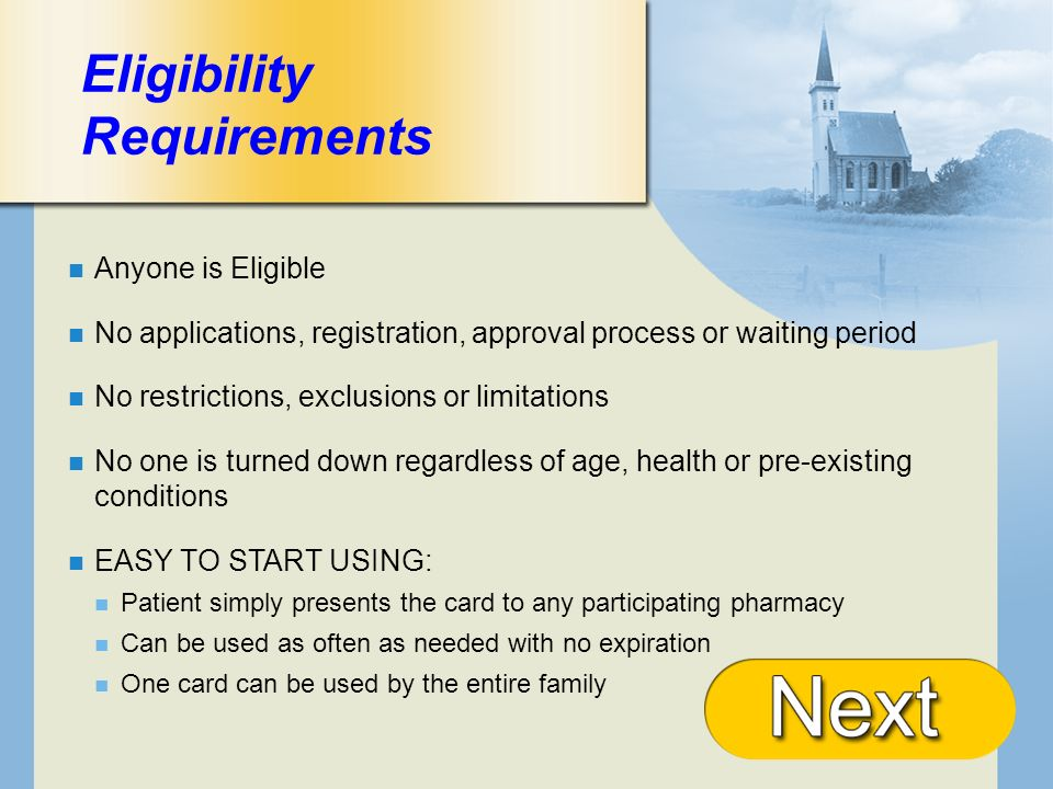 + Eligibility Requirements Anyone is Eligible No applications, registration, approval process or waiting period No restrictions, exclusions or limitations No one is turned down regardless of age, health or pre-existing conditions EASY TO START USING: Patient simply presents the card to any participating pharmacy Can be used as often as needed with no expiration One card can be used by the entire family