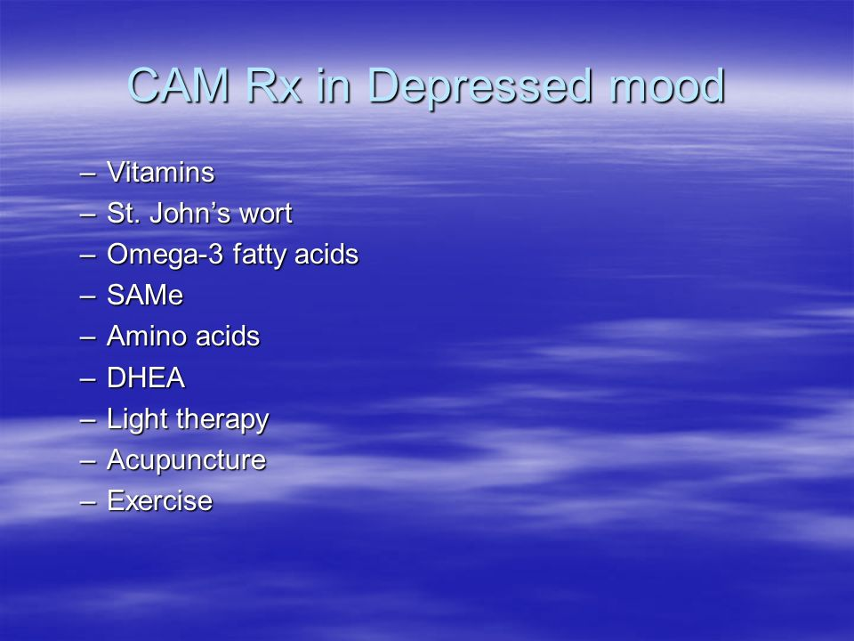 CAM Rx in Depressed mood –Vitamins –St. Johns wort –Omega-3 fatty acids –SAMe –Amino acids –DHEA –Light therapy –Acupuncture –Exercise